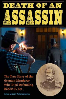 Image for Death of an Assassin: The True Story of the German Murderer Who Died Defending Robert E. Lee (True Crime History)