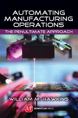 Automating Manufacturing Operations: The Penultimate Approach, William M. Hawkins