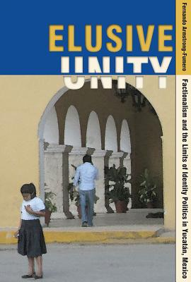 Image for Elusive Unity: Factionalism and the Limits of Identity Politics in Yucat�n, Mexico