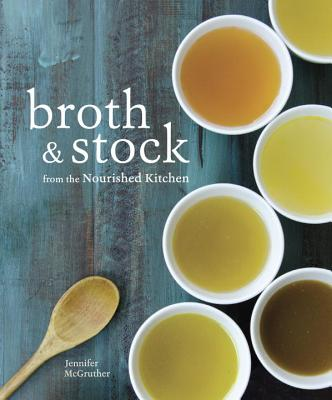 Image for Broth and Stock from the Nourished Kitchen: Wholesome Master Recipes and How to Cook with Them