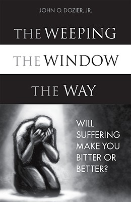 The Weeping, The Window, The Way: Will Suffering Make You Bitter or Better?, Dozier, John Q., Jr.