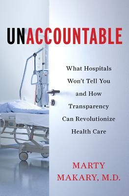 Unaccountable: What Hospitals Won't Tell You and How Transparency Can Revolutionize Health Care, Marty Makary  MD, Martin Makary