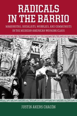 Image for Radicals in the Barrio: Magonistas, Socialists, Wobblies, and Communists in the Mexican-American Working Class
