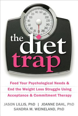 The Diet Trap: Feed Your Psychological Needs and End the Weight Loss Struggle Using Acceptance and Commitment Therapy, Lillis PhD, Jason; Dahl PhD, JoAnne; Weineland PhD, Sandra M.