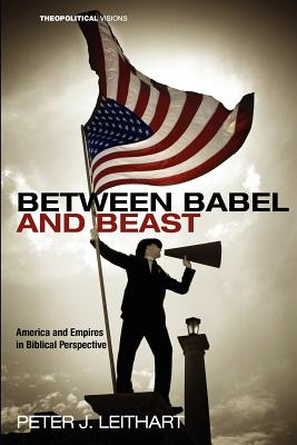 Between Babel and Beast: America and Empires in Biblical Perspective (Theopolitical Visions), Peter J. Leithart