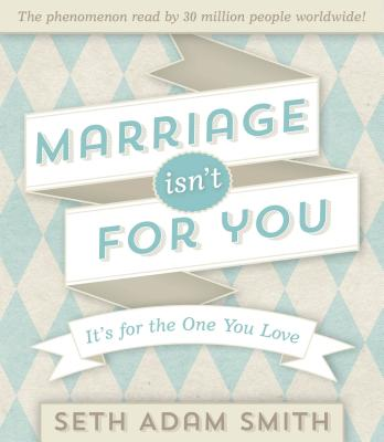Marriage Isn't for You: It's for the One You Love, Seth Adam Smith