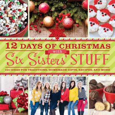 Image for 12 Days of Christmas with Six Sisters' Stuff: Recipes, Traditions, Homemade Gifts, and So Much More