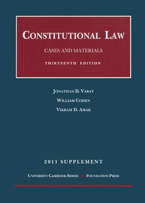 Constitutional Law, Cases and Materials, 13th and Concise 13th, 2011 Supplement, Jonathan D. Varat (Author), William Cohen (Author), Vikram David Amar (Author)