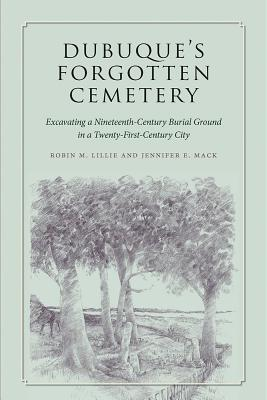 Image for Dubuque's Forgotten Cemetery: Excavating a Nineteenth-Century Burial Ground in a Twenty-first Century City (Iowa and the Midwest Experience)