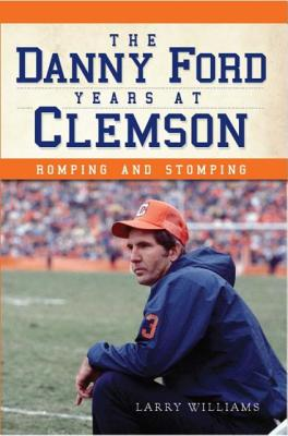 DANNY FORD YEARS AT CLEMSON: ROMPING AND STOMPING, WILLIAMS, LARRY