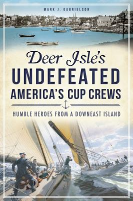 Image for Deer Isle's Undefeated America's Cup Crews: Humble Heroes from a Downeast Island (Sports History) (ME)