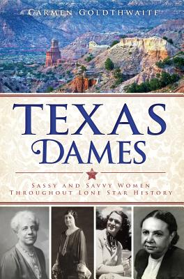 Texas Dames: Sassy and Savvy Women Throughout Lone Star History, Carmen Goldthwaite  (Author)
