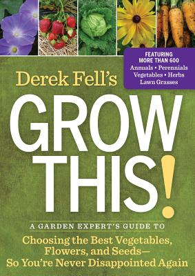 Image for Derek Fell's Grow This!: A Garden Expert's Guide to Choosing the Best Vegetables, Flowers, and Seeds So You're Never Disappointed Again