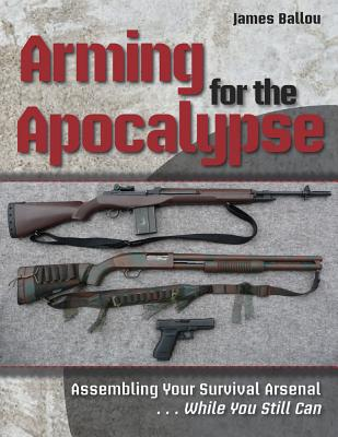 Image for Arming for the Apocalypse: Assembling Your Survival Arsenal?..While You Still Can
