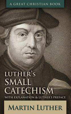 Luther's Small Catechism: With Explanation and Luther's Preface, Luther, Martin
