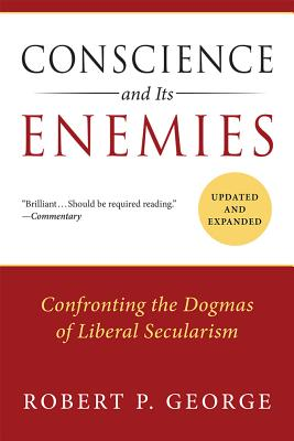 Conscience and Its Enemies: Confronting the Dogmas of Liberal Secularism (American Ideals & Institutions), Dr. Robert P George