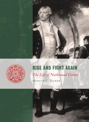 Rise and Fight Again: The Life of Nathanael Greene (Lives of the Founders), Spencer C. Tucker