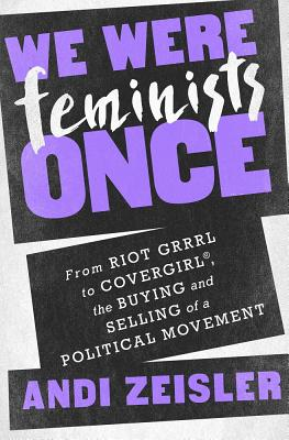 Image for We Were Feminists Once: From Riot Grrrl to CoverGirl, the Buying and Selling of a Political Movement