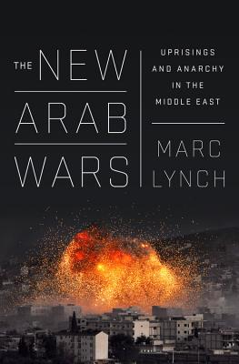 The New Arab Wars: Uprisings and Anarchy in the Middle East, Lynch, Marc