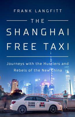 Image for The Shanghai Free Taxi: Journeys with the Hustlers and Rebels of the New China