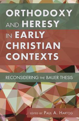 Image for Orthodoxy and Heresy in Early Christian Contexts: Reconsidering the Bauer Thesis