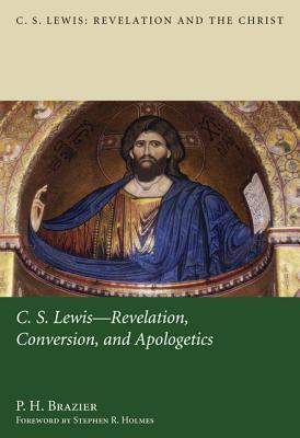 C.S. Lewis: Revelation, Conversion, and Apologetics (C.S. Lewis: Revelation and the Christ), P. H. Brazier