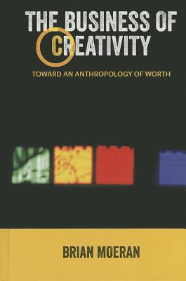 Image for The Business of Creativity: Toward an Anthropology of Worth (Anthropology & Business)