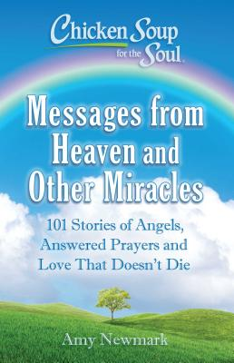 Image for Chicken Soup for the Soul: Messages from Heaven and Other Miracles: 101 Stories of Angels, Answered Prayers, and Love That Doesn't Die