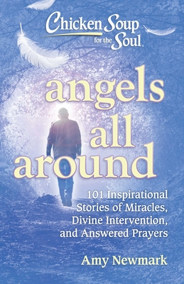 Image for Chicken Soup for the Soul: Angels All Around: 101 Inspirational Stories of Miracles, Divine Intervention, and Answered Prayers