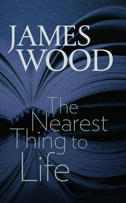 The Nearest Thing to Life (Mandel Center for the Humanities Lectures), James Wood
