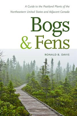 Bogs & Fens: A Guide to the Peatland Plants of the Northeastern United States and Adjacent Canada, Davis, Ronald B.