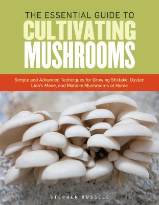 Image for The Essential Guide to Cultivating Mushrooms: Simple and Advanced Techniques for Growing Shiitake, Oyster, Lion's Mane, and Maitake Mushrooms at Home