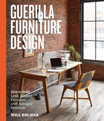 Guerilla Furniture Design: How to Build Lean, Modern Furniture with Salvaged Materials, Holman, Will