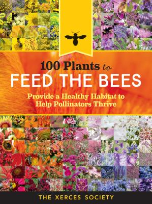 100 Plants to Feed the Bees: Provide a Healthy Habitat to Help Pollinators Thrive, The Xerces Society