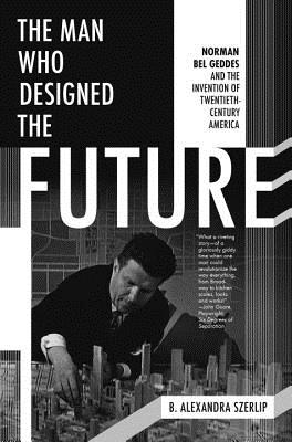 Image for The Man Who Designed the Future: Norman Bel Geddes and the Invention of Twentieth-Century America