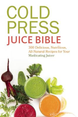 Image for Cold Press Juice Bible: 300 Delicious, Nutritious, All-Natural Recipes for Your Masticating Juicer