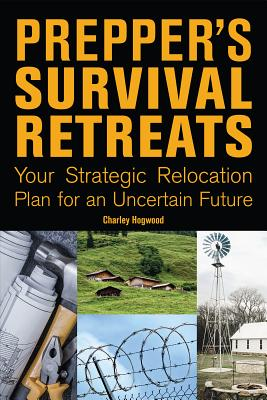 Prepper's Survival Retreats: Your Strategic Relocation Plan for an Uncertain Future, Hogwood, Charley