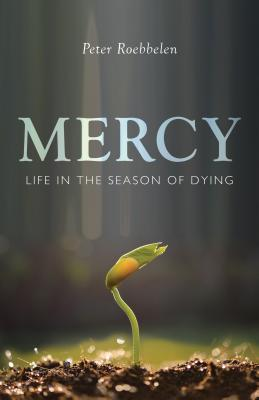 Mercy: Life in the Season of Dying, Peter Roebbelen