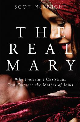 Image for The Real Mary: Why Protestant Christians Can Embrace the Mother of Jesus