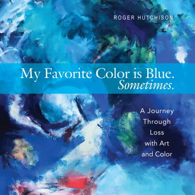 My Favorite Color is Blue?Sometimes: A Journey Through Loss with Art and Color, Roger Hutchison