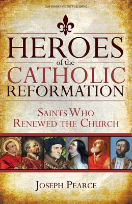 Heroes of the Catholic Reformation: Saints Who Renewed the Church, Joseph Pearce