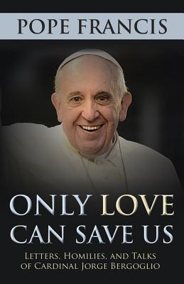 Only Love Can Save Us: Letters, Homilies, and Talks of Cardinal Jorge Bergoglio, Pope Francis