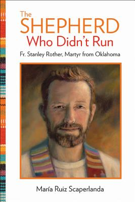 The Shepherd Who Didn't Run: Fr. Stanley Rother, Martyr from Oklahoma, Maria Ruiz Scaperlanda
