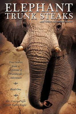 ELEPHANT TRUNK STEAKS and Other Adventure Stories, Dr. Larry Fogle