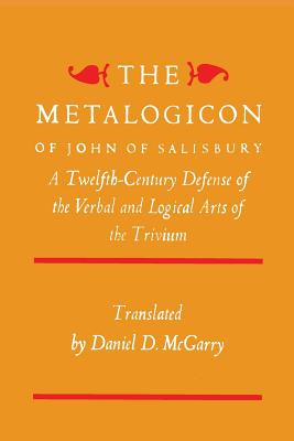 The Metalogicon of John of Salisbury: A Twelfth-Century Defense Of The Verbal And Logical Arts Of The Trivium, John Of Salisbury