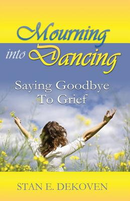 Mourning to Dancing: Saying Goodbye to Grief, Dekoven, Stan