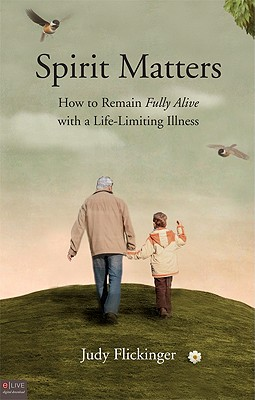 SPIRIT MATTERS HOW TO REMAIN FULLY ALIVE WITH A LIFE-LIMITING ILLNESS, FLICKINGER, JUDY