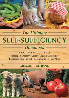 The Ultimate Self-Sufficiency Handbook: A Complete Guide to Baking, Crafts, Gardening, Preserving Your Harvest, Raising Animals, and More (The Self-Sufficiency Series), Gehring, Abigail R.