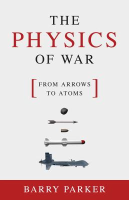 PHYSICS OF WAR: FROM ARROWS TO ATOMS, PARKER, BARRY