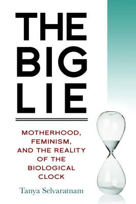 Image for The Big Lie: Motherhood, Feminism, and the Reality of the Biological Clock